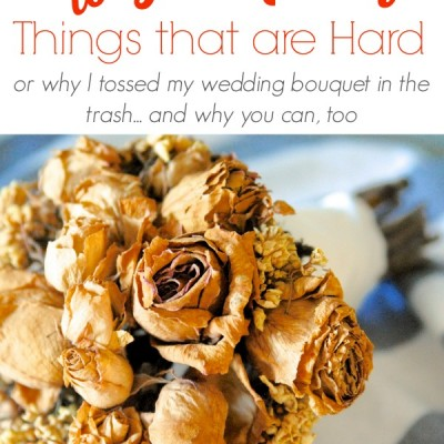 Getting Rid of Hard Things (or, why I tossed my wedding bouquet)